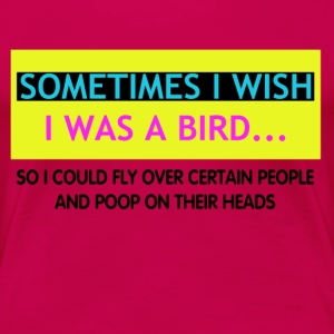 Sometimes I wish I was a bird - Vrouwen Premium T-shirt