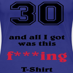 30 and all I got... T-shirts - Dame premium T-shirt
