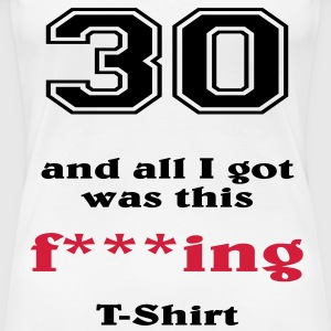 30 and all I got... T-shirts - Vrouwen Premium T-shirt