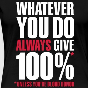 Whatever you do always give 100%. Unless you're blood donor T-shirts - Vrouwen Premium T-shirt