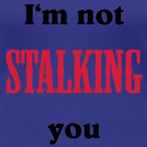 I'm not stalking you T-Shirts - Women's Premium T-Shirt