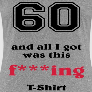 60 and all I got... T-Shirts - Women's Premium T-Shirt