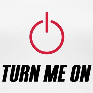 Turn me on - Premium T-skjorte for kvinner