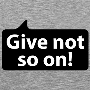Give not so on | Gib nicht so an T-Shirts - Herre premium T-shirt