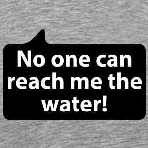 No one can reach me the water | Niemand kann mir das Wasser reichen T-Shirts - Premium T-skjorte for menn