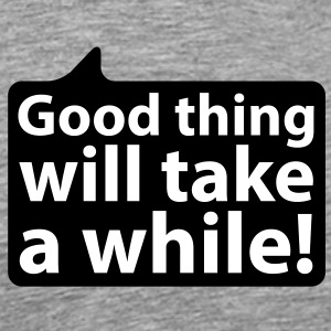Good thing will take a while | Gut Ding will Weile haben T-Shirts - Mannen Premium T-shirt