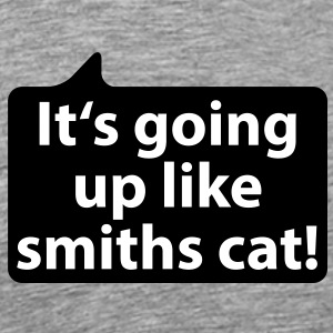 It's going up like smiths cat | Es geht ab wie Schmids Katze T-Shirts - Herre premium T-shirt