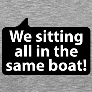 We sitting all in the same boat | Wir sitzen alle im selben Boot T-Shirts - Herre premium T-shirt