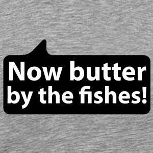 Now butter by the fishes | Jetzt Butter bei die Fische T-Shirts - Men's Premium T-Shirt