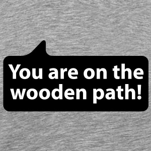 You are on the wooden path | Du bist auf dem Holzweg T-Shirts - Men's Premium T-Shirt