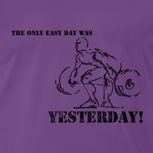 The Only Easy Day Was Yesterday - Men's Premium T-Shirt