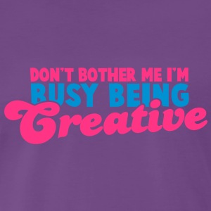 Don't bother me I'm busy being CREATIVE! T-Shirts - Men's Premium T-Shirt