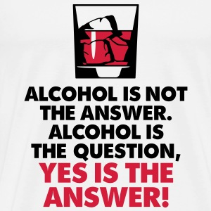Alcohol Is Not The Answer 3 (2c)++2012 T-Shirts - Men's Premium T-Shirt