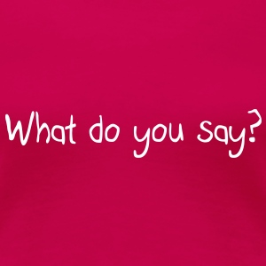 What do you say? T-Shirts - Frauen Premium T-Shirt