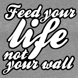 feed your life not your wall T-shirts - Dame premium T-shirt
