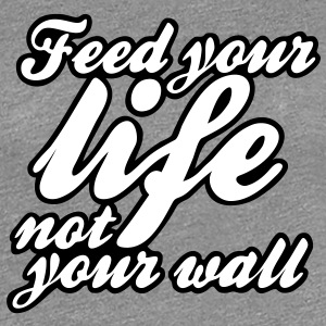 feed your life not your wall T-Shirts - Frauen Premium T-Shirt