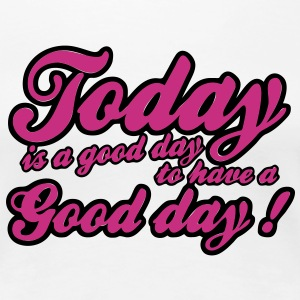today is a good day T-shirt - Maglietta Premium da donna