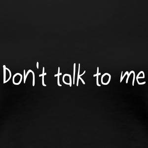 Don't talk to me T-Shirts - Frauen Premium T-Shirt