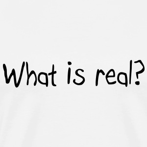 What is real? T-Shirts - Men's Premium T-Shirt