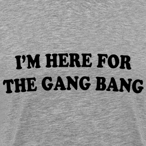 I'M HERE FOR THE GANG BANG - Premium T-skjorte for menn