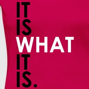 It Is What It Is T-Shirts - Women's Premium T-Shirt