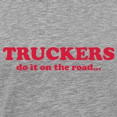 Truckers do it on the road... T-Shirts