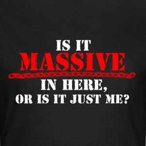 Is It Massive In Here.. - Women's T-Shirt