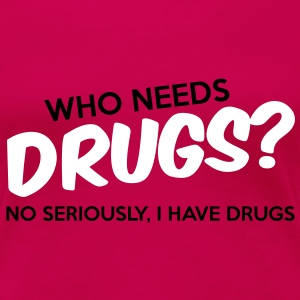 Who Needs Drugs? T-Shirts - Women's Premium T-Shirt