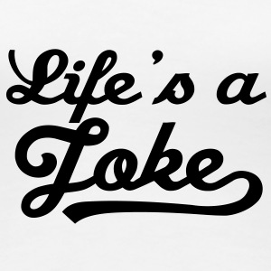 Life Is A Joke 1 T-Shirts - Women's Premium T-Shirt