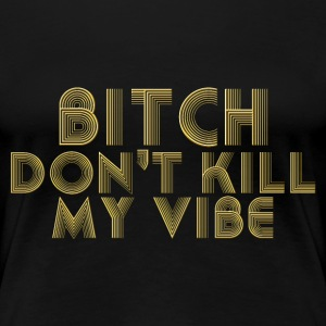 Bitch dont kill my vibe T-Shirts - Women's Premium T-Shirt