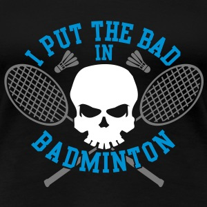 I put the bad in Badminton T-shirts - Dame premium T-shirt