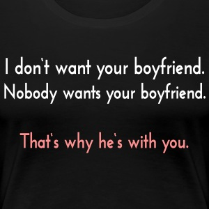 I don't want your boyfriend, nobody wants him. - Frauen Premium T-Shirt