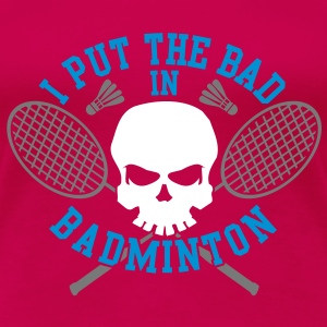 I put the bad in Badminton T-Shirts - Women's Premium T-Shirt