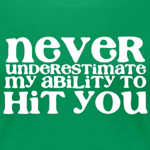 NEVER UNDERESTIMATE MY ABILITY TO HIT YOU! girly T-Shirts - Women's Premium T-Shirt