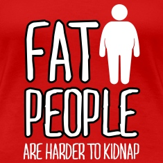 fat people are harder to kidnap T-Shirts
