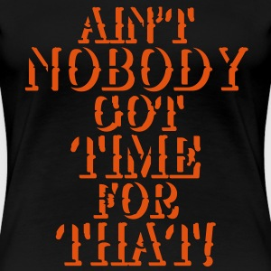 Ain't nobody got time for that! T-shirts - Dame premium T-shirt