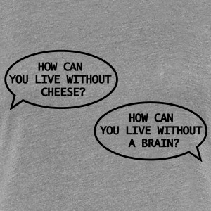 how can you live without cheese? Tee shirts - Frauen Premium T-Shirt