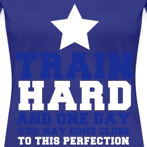 TRAIN HARD and one day CLOSE TO this PERFECTION T-Shirts - Women's Premium T-Shirt