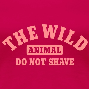 The wild animal do not shave T-shirts - Vrouwen Premium T-shirt