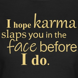 I hope karma slaps you in the face before I do. - Frauen T-Shirt