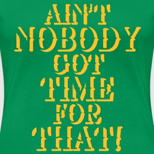 Ain't nobody got time for that! T-shirts - Vrouwen Premium T-shirt