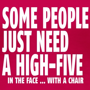 some people need a high five in the face I T-Shirts - Women's Premium T-Shirt
