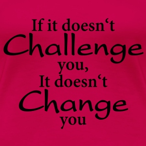 If it doesn't challenge you, it doesn't change you T-shirts - Dame premium T-shirt