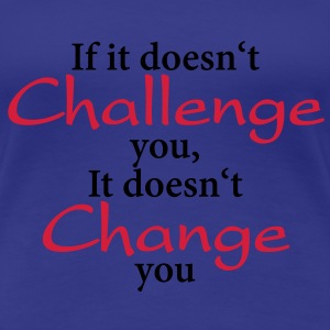 If it doesn't challenge you, it doesn't change you T-skjorter - Premium T-skjorte for kvinner