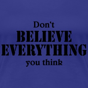 Don't believe everything you think Tee shirts - T-shirt Premium Femme