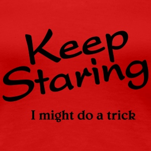 Keep staring, I might do a trick T-Shirts - Women's Premium T-Shirt