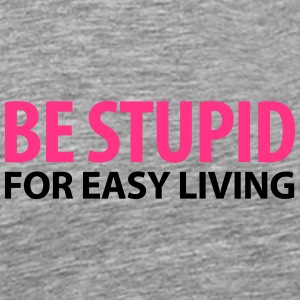 Männershirt Be stupid for easy Living - Männer Premium T-Shirt