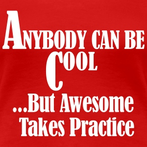 Anybody Can Be Cool But Awesome Takes Practice T-Shirts - Women's Premium T-Shirt