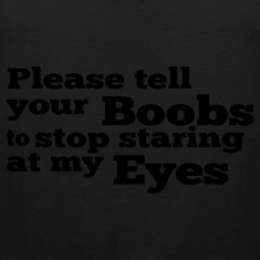 Please tell your boobs to stop staring at my eyes T-Shirts