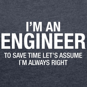 I´m An Engineer - To Save Time Let's Assume.... T-Shirts - Frauen T-Shirt mit gerollten Ärmeln